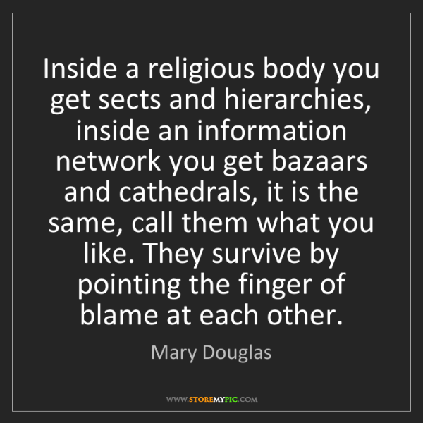 Mary Douglas: Inside a religious body you get sects and hierarchies,...
