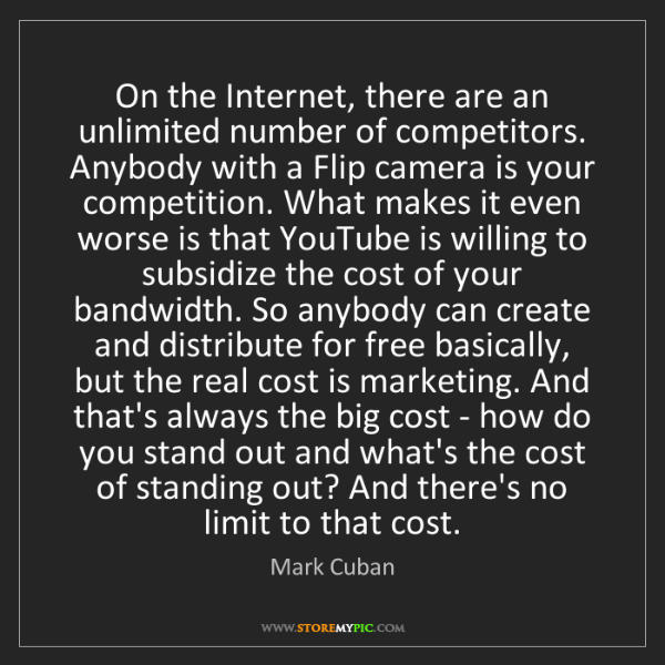Mark Cuban: On the Internet, there are an unlimited number of competitors....