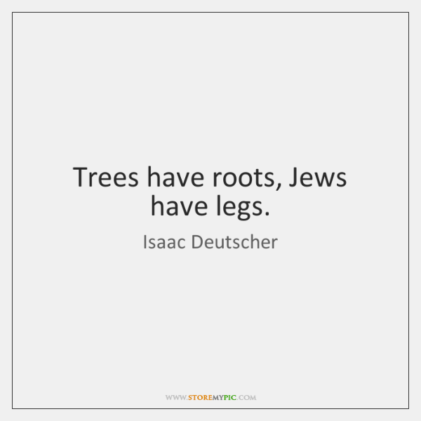 Trees have roots, Jews have legs.