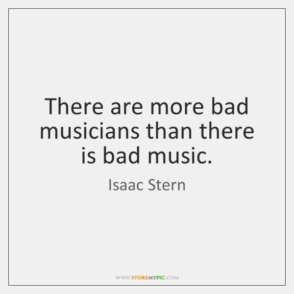 There are more bad musicians than there is bad music.