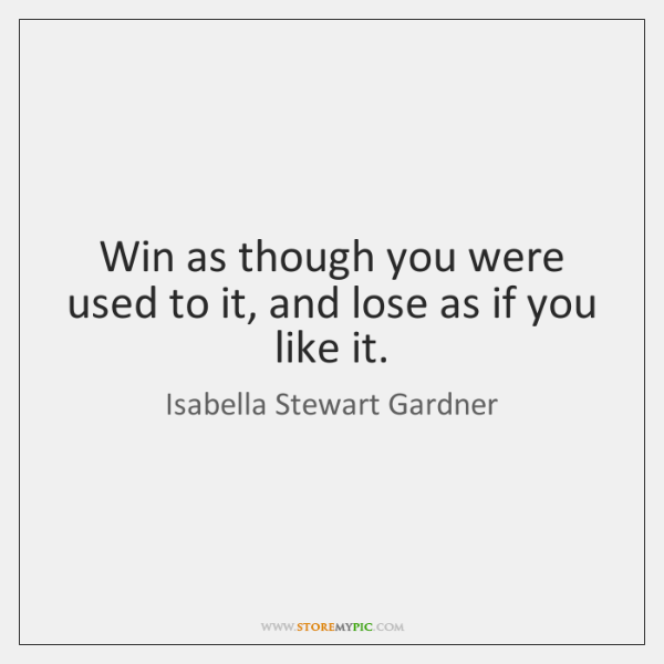Win as though you were used to it, and lose as if ...