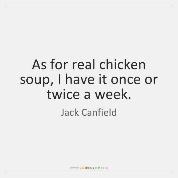 As for real chicken soup, I have it once or twice a ...