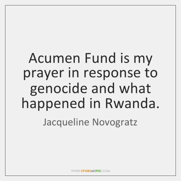 Acumen Fund is my prayer in response to genocide and what happened ...