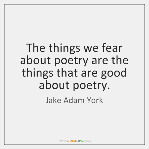 The things we fear about poetry are the things that are good ...