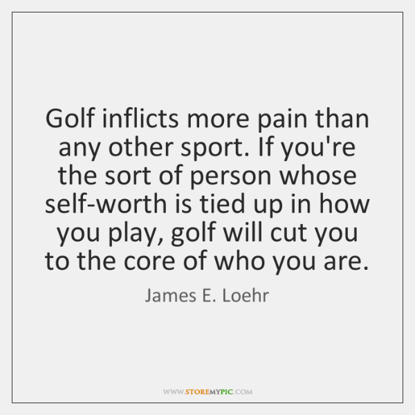 Golf inflicts more pain than any other sport. If you're the sort ...