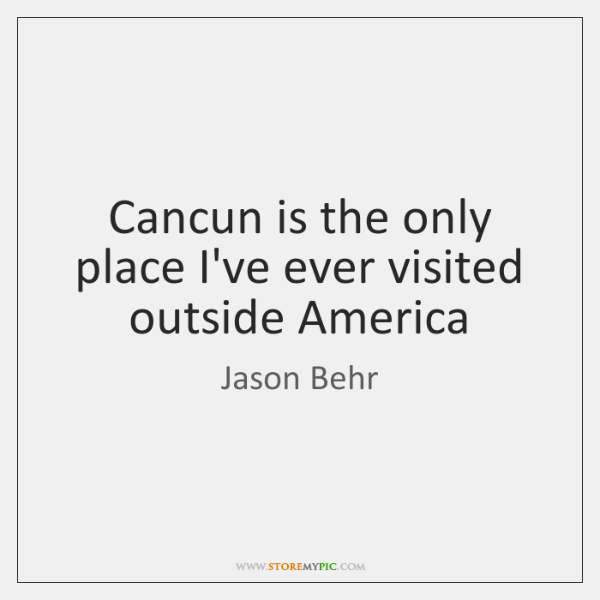 Cancun is the only place I've ever visited outside America