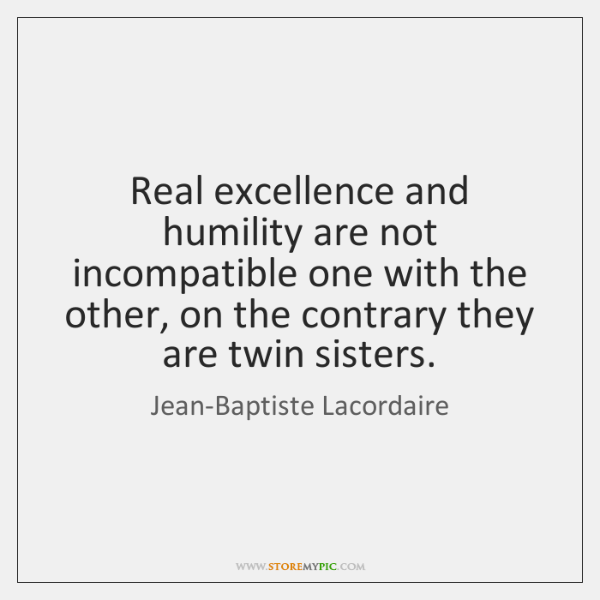 Real excellence and humility are not incompatible one with the other, on ...