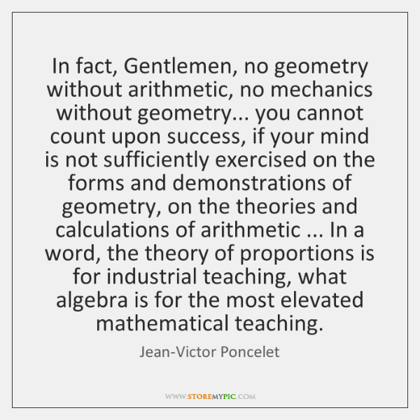 In fact, Gentlemen, no geometry without arithmetic, no mechanics without geometry... you ...