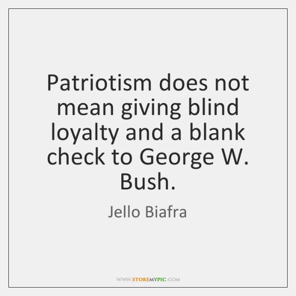 Patriotism does not mean giving blind loyalty and a blank check to ...