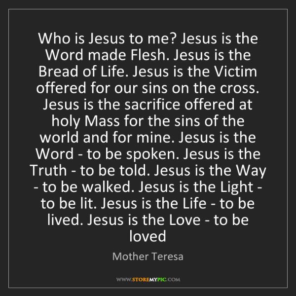 Mother Teresa: Who is Jesus to me? Jesus is the Word made Flesh. Jesus...
