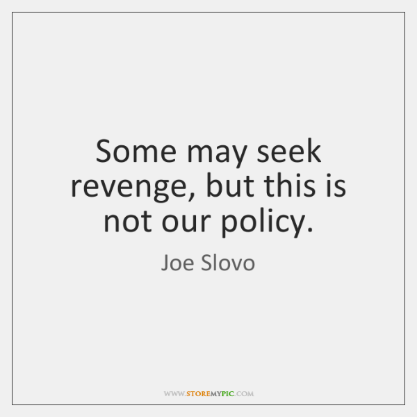 Some may seek revenge, but this is not our policy.