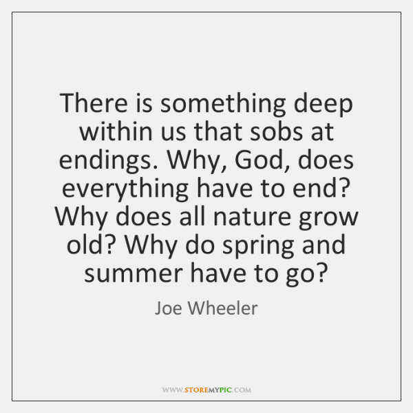 There is something deep within us that sobs at endings. Why, God, ...