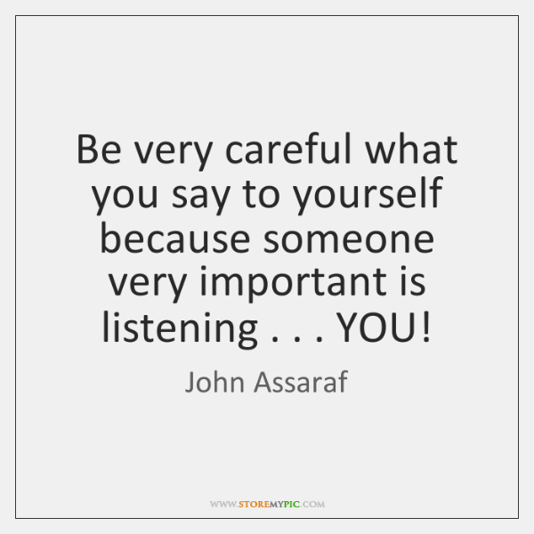 Be very careful what you say to yourself because someone very important ...