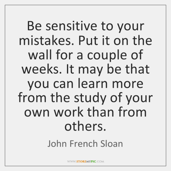 Be sensitive to your mistakes. Put it on the wall for a ...