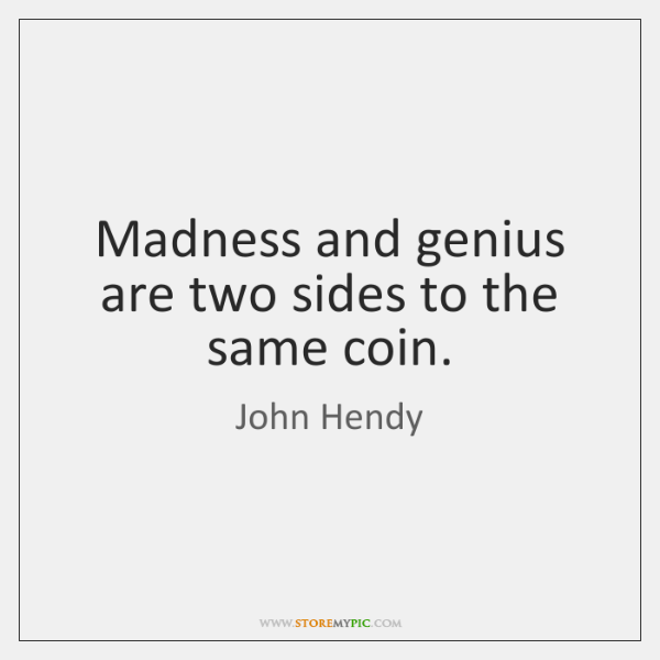 Madness and genius are two sides to the same coin.