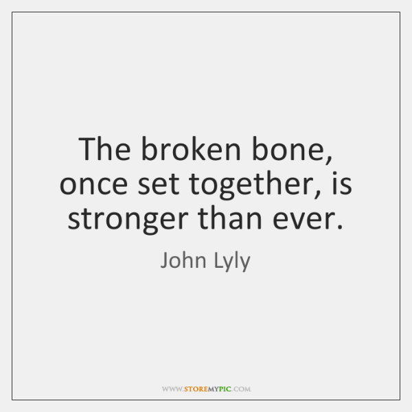The broken bone, once set together, is stronger than ever.