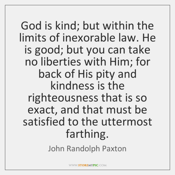 God is kind; but within the limits of inexorable law. He is ...