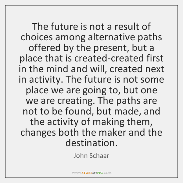 The future is not a result of choices among alternative paths offered ...