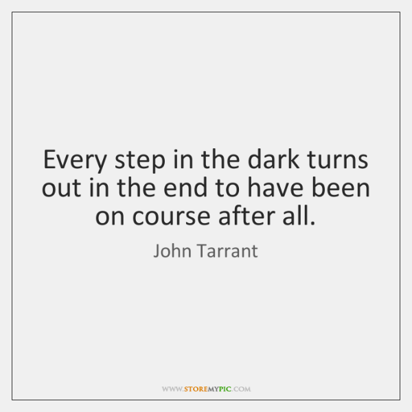 Every step in the dark turns out in the end to have ...