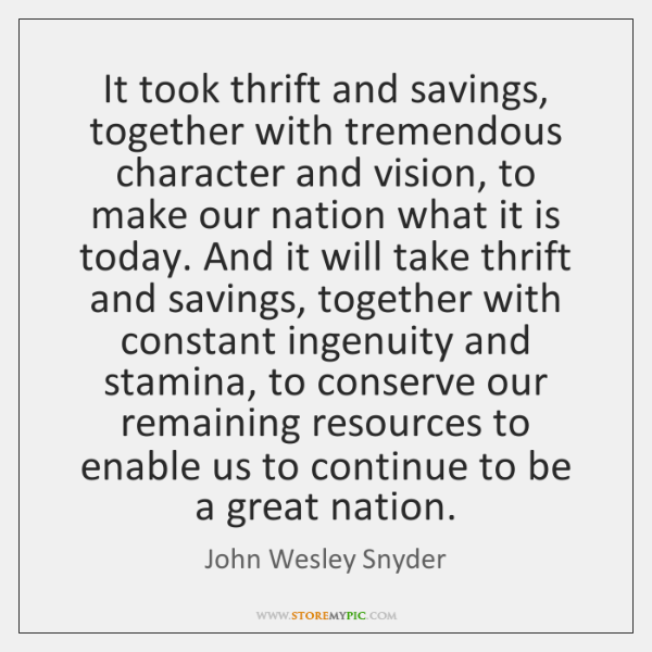 It took thrift and savings, together with tremendous character and vision, to ...