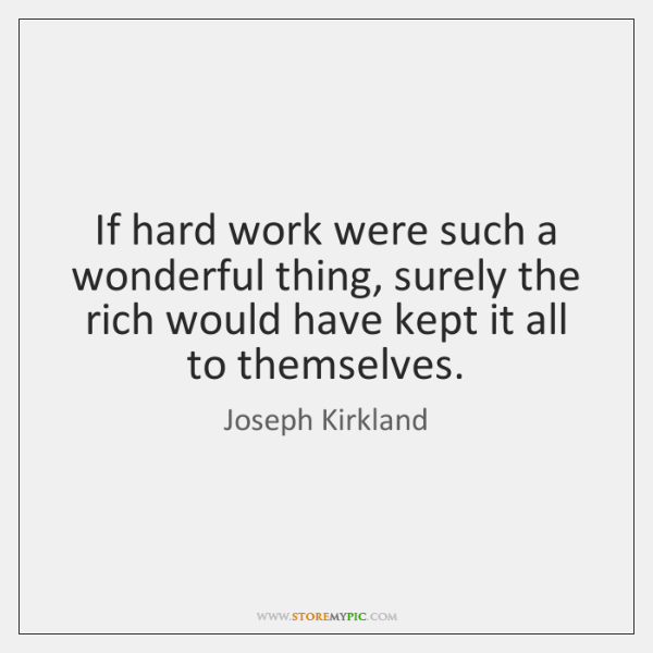 If hard work were such a wonderful thing, surely the rich would ...