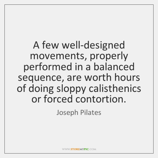 A few well-designed movements, properly performed in a balanced sequence, are worth ...
