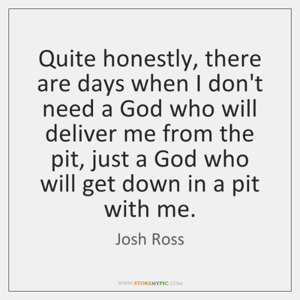 Quite honestly, there are days when I don't need a God who ...