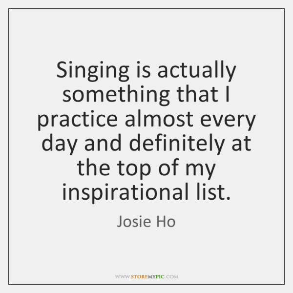 Singing is actually something that I practice almost every day and definitely ...