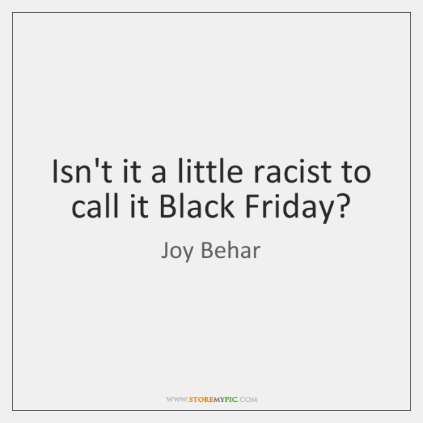 Isn't it a little racist to call it Black Friday?