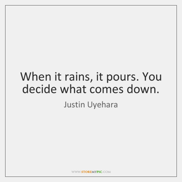 When it rains, it pours. You decide what comes down.