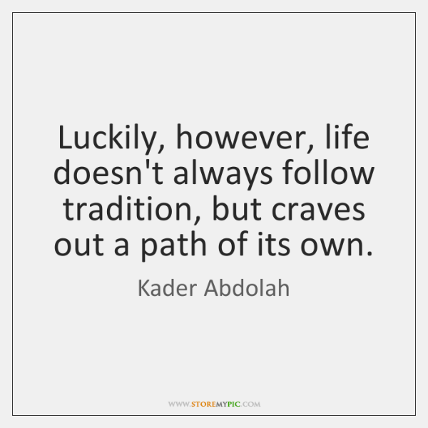 Luckily, however, life doesn't always follow tradition, but craves out a path ...