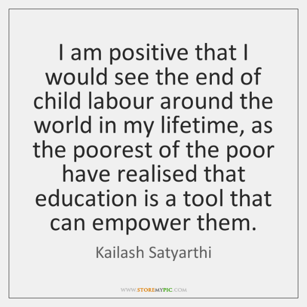 I am positive that I would see the end of child labour ...
