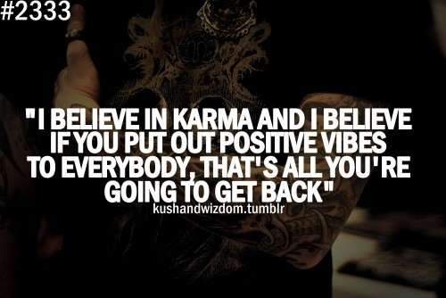 I believe in karma and i believe if you put out positive - All about karma ...