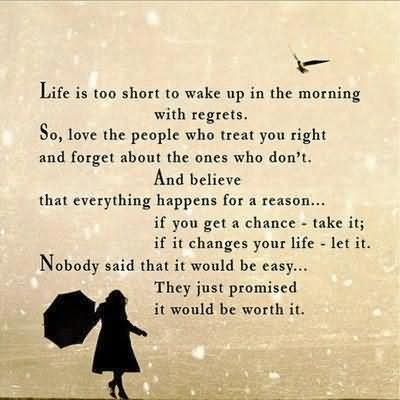 Life is too short to wake up in the morning with regrets so love the people who treat yo