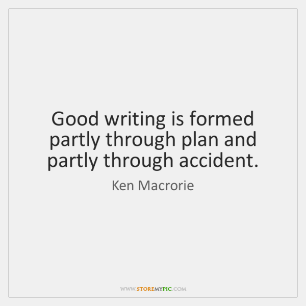 Good writing is formed partly through plan and partly through accident.