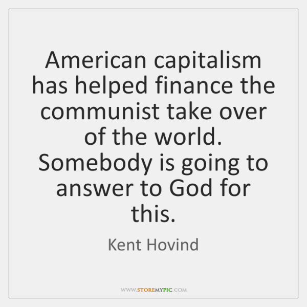 American capitalism has helped finance the communist take over of the world. ...