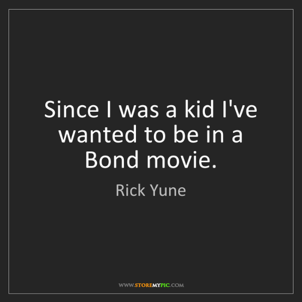 Rick Yune: Since I was a kid I've wanted to be in a Bond movie.