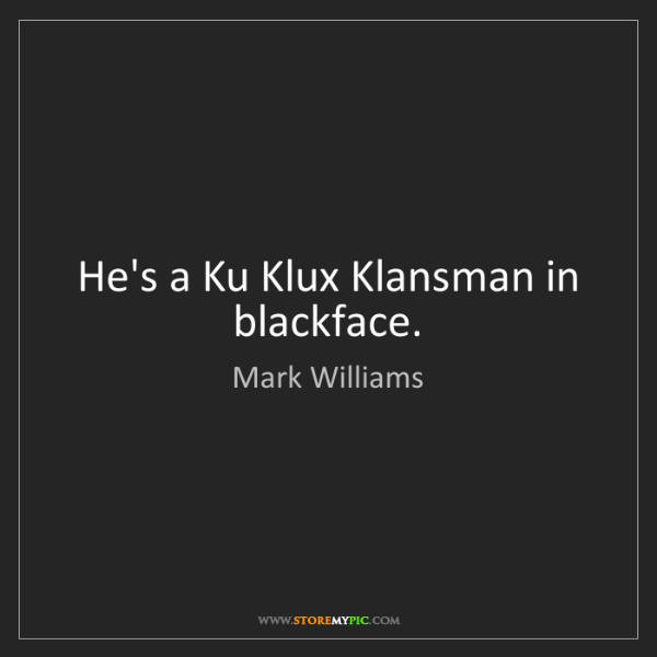 Mark Williams: He's a Ku Klux Klansman in blackface.