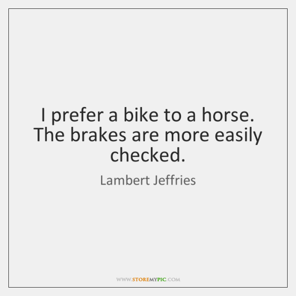 I prefer a bike to a horse. The brakes are more easily ...