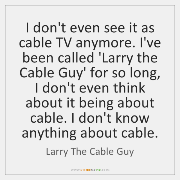 I don't even see it as cable TV anymore. I've been called ...
