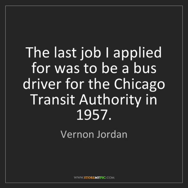 Vernon Jordan: The last job I applied for was to be a bus driver for...