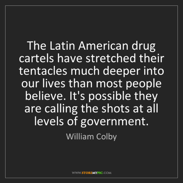William Colby: The Latin American drug cartels have stretched their...