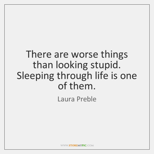 There are worse things than looking stupid. Sleeping through life is one ...
