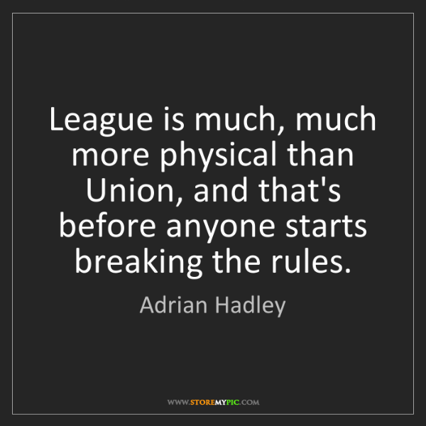 Adrian Hadley: League is much, much more physical than Union, and that's...