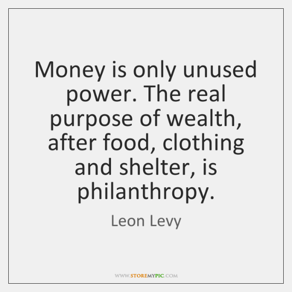 Money is only unused power. The real purpose of wealth, after food, ...