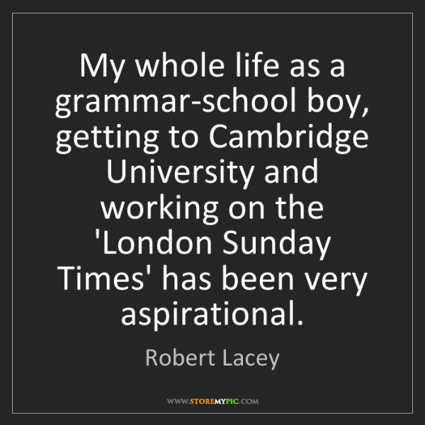 Robert Lacey: My whole life as a grammar-school boy, getting to Cambridge...