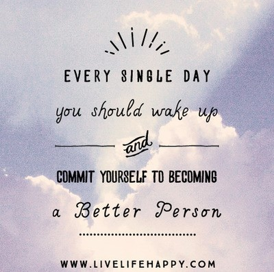 Every single day you should wake up commit yourself to becoming a better person