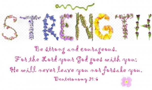 Strength be strong and courageous for the lord your god goes with you