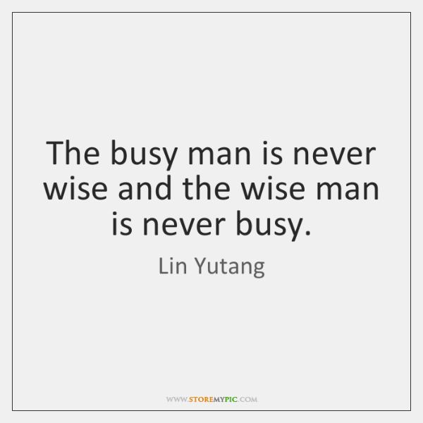 The busy man is never wise and the wise man is never ...