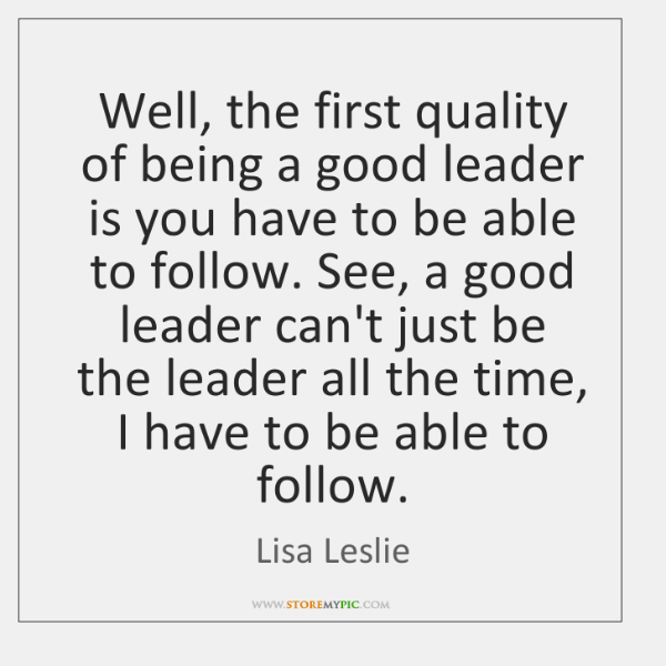 Well, the first quality of being a good leader is you have ...